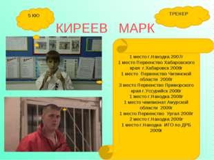 КИРЕЕВ МАРК 5 КЮ ТРЕНЕР 1 место г.Находка 2007г 1 место Первенство Хабаровско