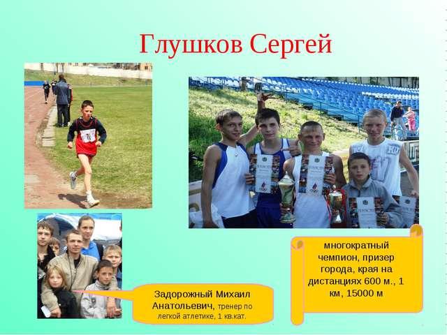 Глушков Сергей многократный чемпион, призер города, края на дистанциях 600 м...