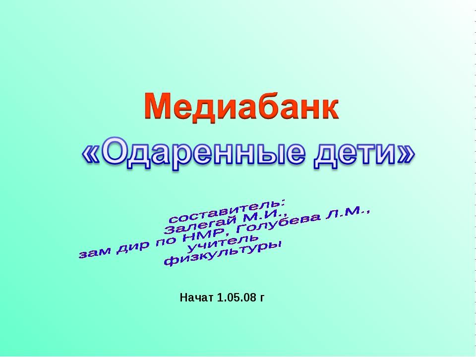 Начат 1.05.08 г