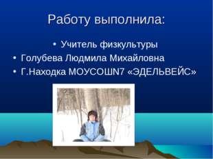 Работу выполнила: Учитель физкультуры Голубева Людмила Михайловна Г.Находка М