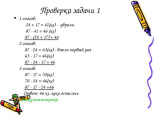 Проверка задачи 1 1 способ: 24 + 17 = 41(кг) - убрали 87 - 41 = 46 (кг) 87 -