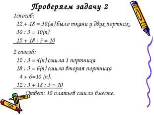 Проверяем задачу 2 1способ: 12 + 18 = 30(м) было ткани у двух портних. 30 : 3