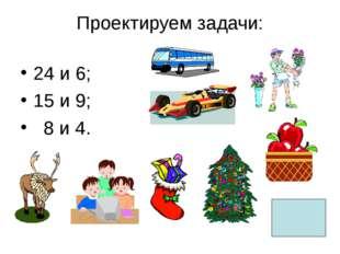 Проектируем задачи: 24 и 6; 15 и 9; 8 и 4.