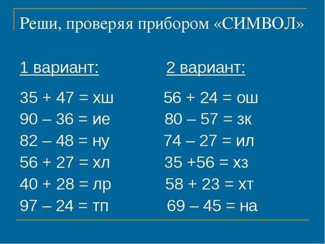 Реши, проверяя прибором «СИМВОЛ» 1 вариант: 2 вариант: 35 + 47 = хш 56 + 24 =...