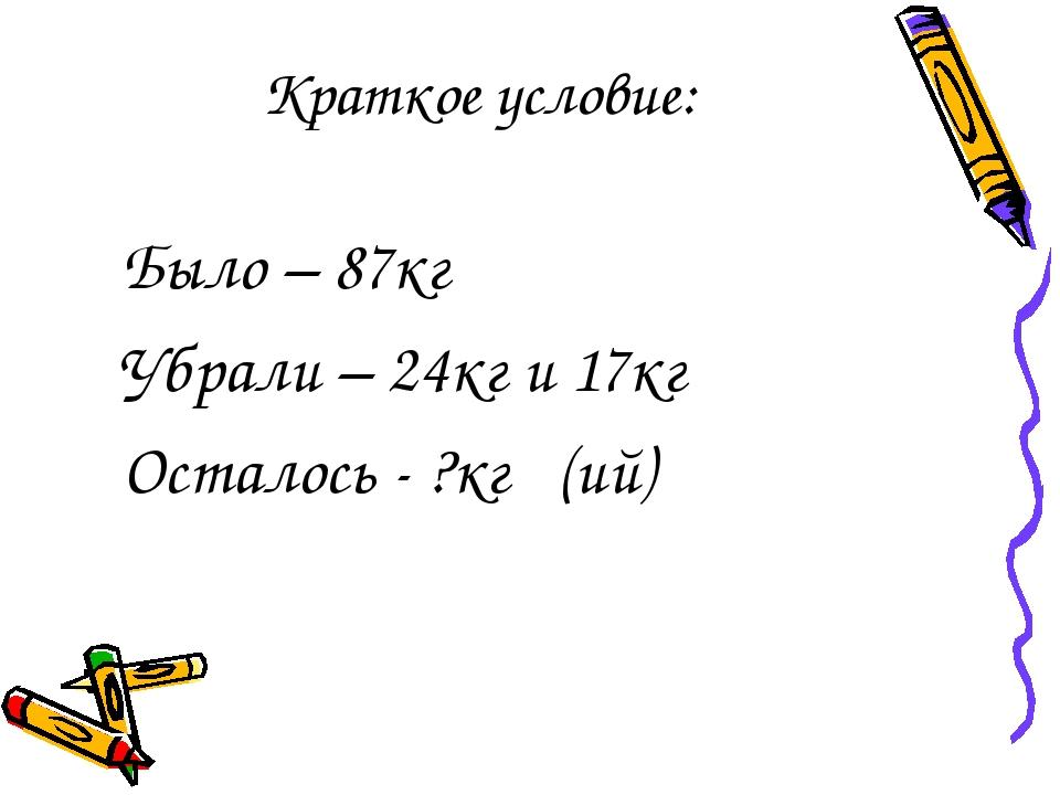 Краткое условие: Было – 87кг Убрали – 24кг и 17кг Осталось - ?кг (ий)