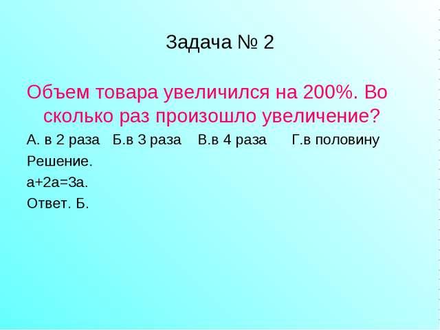 Задача № 2 Объем товара увеличился на 200%. Во сколько раз произошло увеличен...