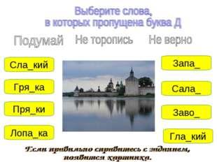 Заво_ Запа_ Сала_ Сла_кий Пря_ки Лопа_ка Гла_кий Гря_ка