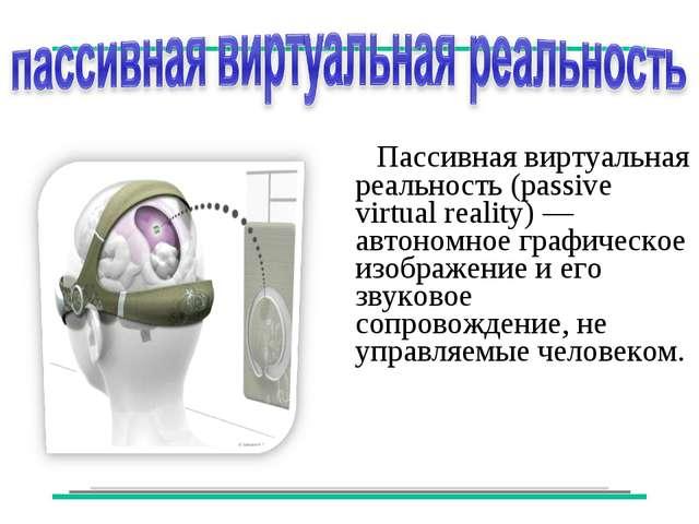 Пассивная виртуальная реальность (passive virtual reality) — автономное граф...