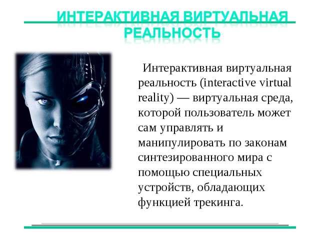 Интерактивная виртуальная реальность (interactive virtual reality) — виртуал...