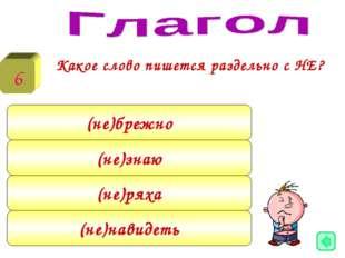 Какое слово пишется раздельно с НЕ? 6 (не)брежно (не)знаю (не)ряха (не)навид
