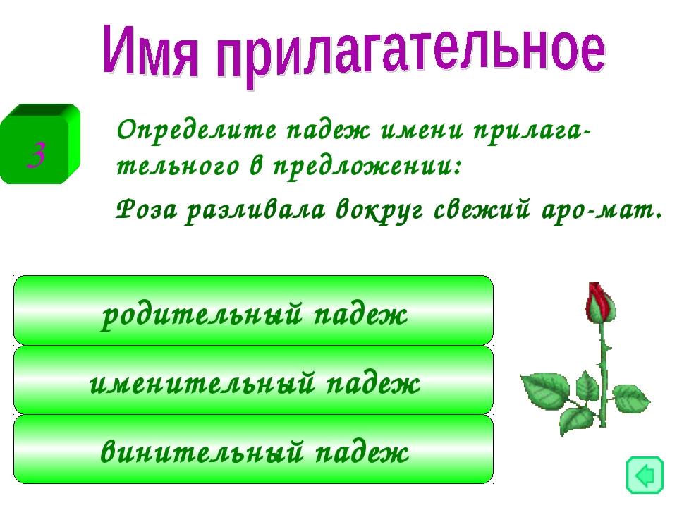 Определите падеж имени прилага-тельного в предложении: Роза разливала вокру...