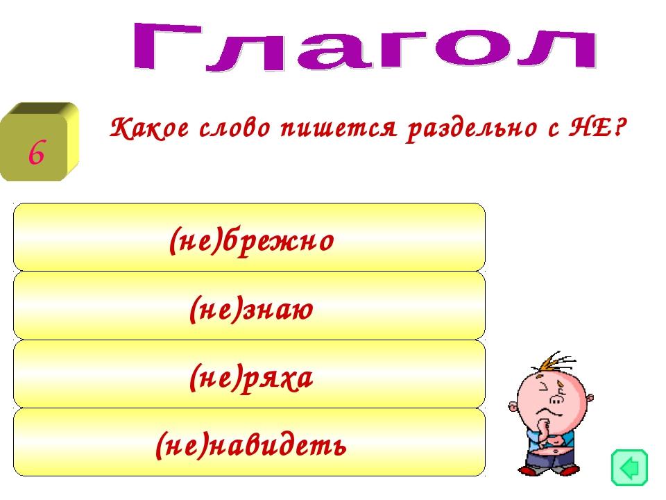 Какое слово пишется раздельно с НЕ? 6 (не)брежно (не)знаю (не)ряха (не)навид...