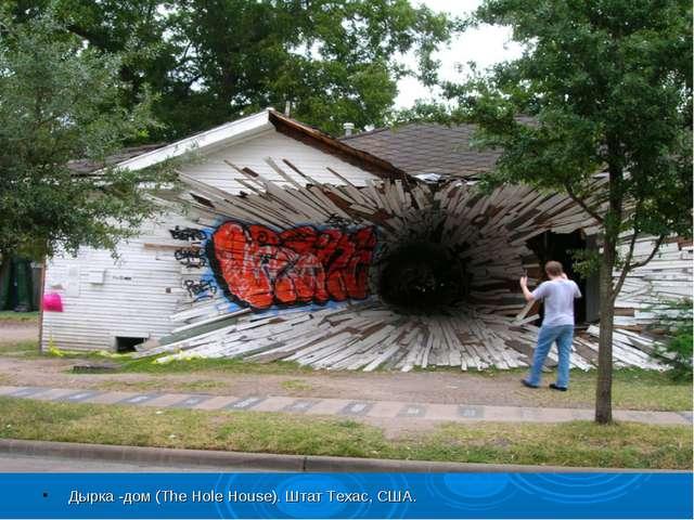 Дырка -дом (The Hole House). Штат Техас, США.
