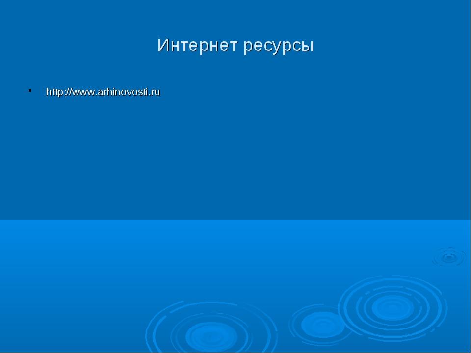 Интернет ресурсы http://www.arhinovosti.ru