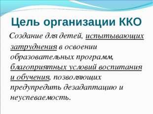 Цель организации ККО Создание для детей, испытывающих затруднения в освоении