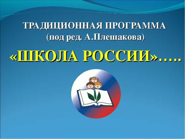 ТРАДИЦИОННАЯ ПРОГРАММА (под ред. А.Плешакова) «ШКОЛА РОССИИ»…..