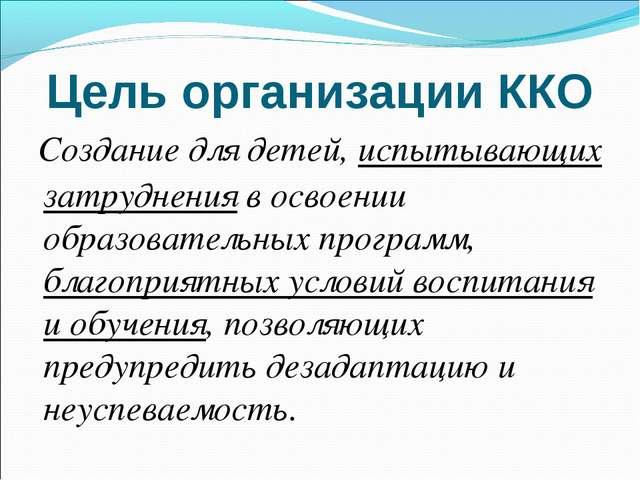 Цель организации ККО Создание для детей, испытывающих затруднения в освоении...