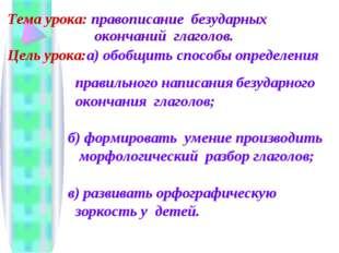 Тема урока: правописание безударных окончаний глаголов. Цель урока:а) обобщи
