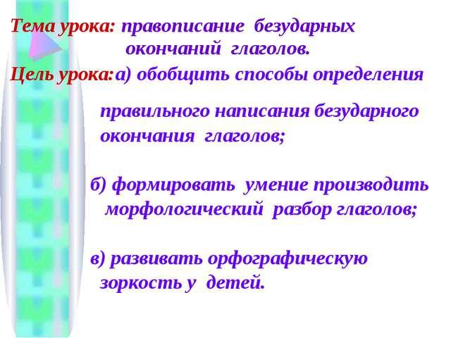 Тема урока: правописание безударных окончаний глаголов. Цель урока:а) обобщи...