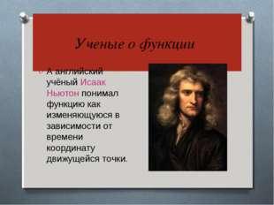 Ученые о функции А английский учёный Исаак Ньютон понимал функцию как изменя