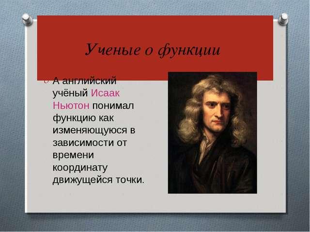 Ученые о функции А английский учёный Исаак Ньютон понимал функцию как изменя...