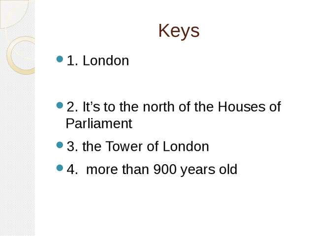 Keys 1. London 2. It's to the north of the Houses of Parliament 3. the Tower...