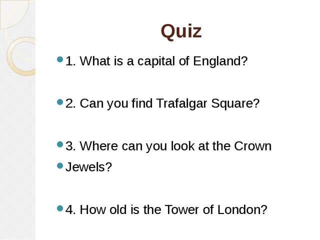 Quiz 1. What is a capital of England? 2. Can you find Trafalgar Square? 3. Wh...
