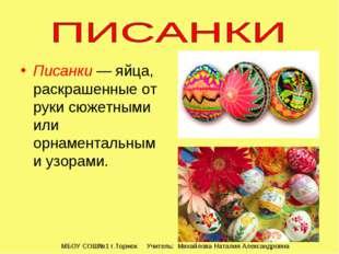 Писанки— яйца, раскрашенные от руки сюжетными или орнаментальными узорами. М