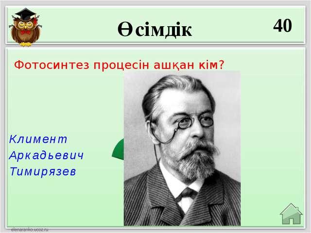 Өсімдік 40 Климент Аркадьевич Тимирязев Фотосинтез процесін ашқан кім?