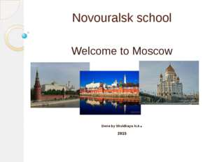 Novouralsk school Welcome to Moscow Done by Shvidkaya N.A. 2015