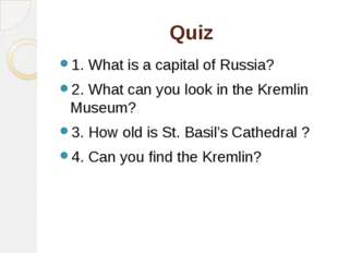 Quiz 1. What is a capital of Russia? 2. What can you look in the Kremlin Muse
