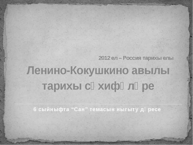 2012 ел – Россия тарихы елы Ленино-Кокушкино авылы тарихы сәхифәләре 6 сыйны...