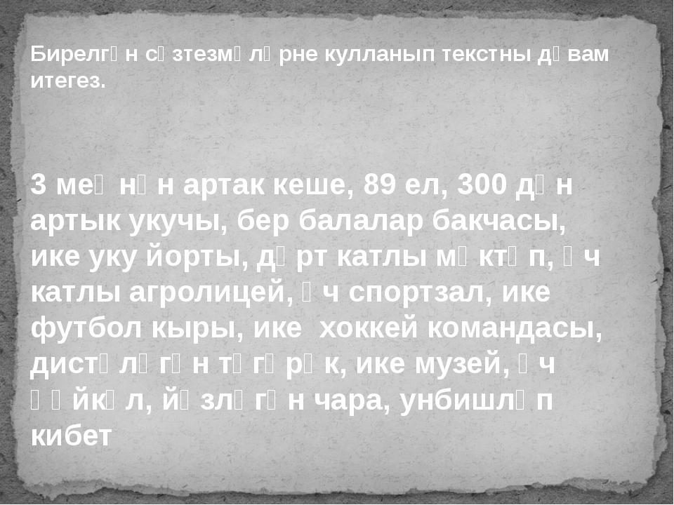 Бирелгән сүзтезмәләрне кулланып текстны дәвам итегез. 3 меңнән артак кеше, 89...