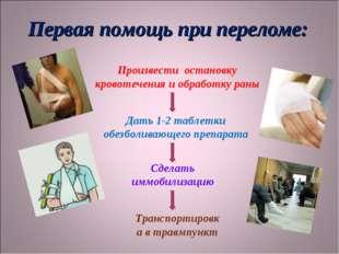 Первая помощь при переломе: Произвести остановку кровотечения и обработку ран