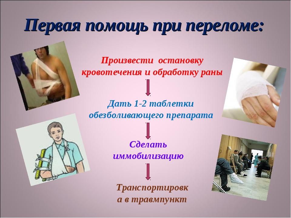 Первая помощь при переломе: Произвести остановку кровотечения и обработку ран...