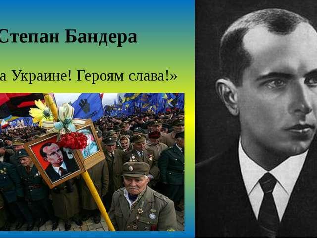 Степан Бандера «Слава Украине! Героям слава!»