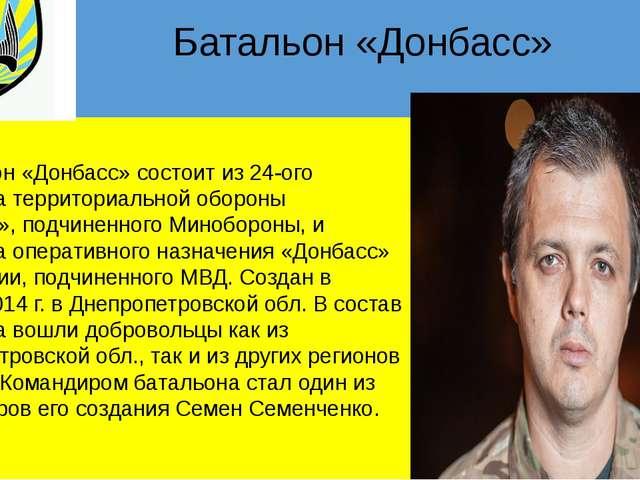 Батальон «Донбасс» Батальон «Донбасс» состоит из 24-ого батальона территориа...