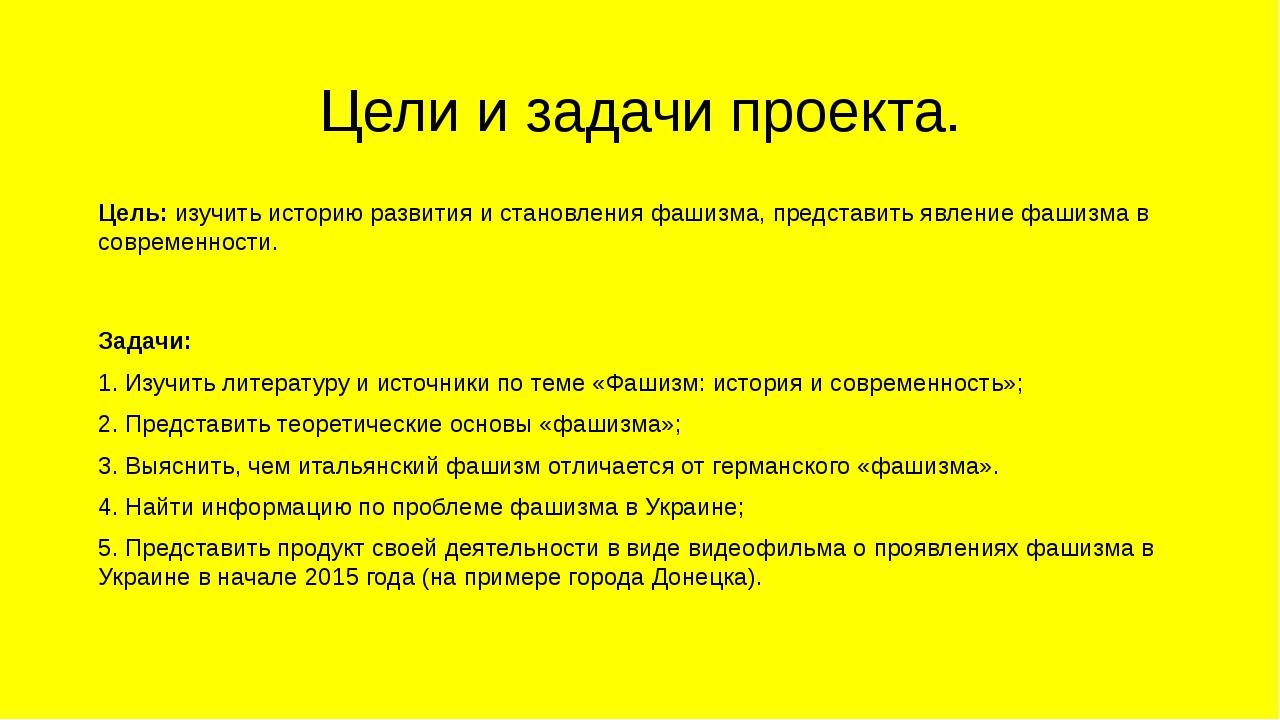 Цели и задачи проекта. Цель: изучить историю развития и становления фашизма,...