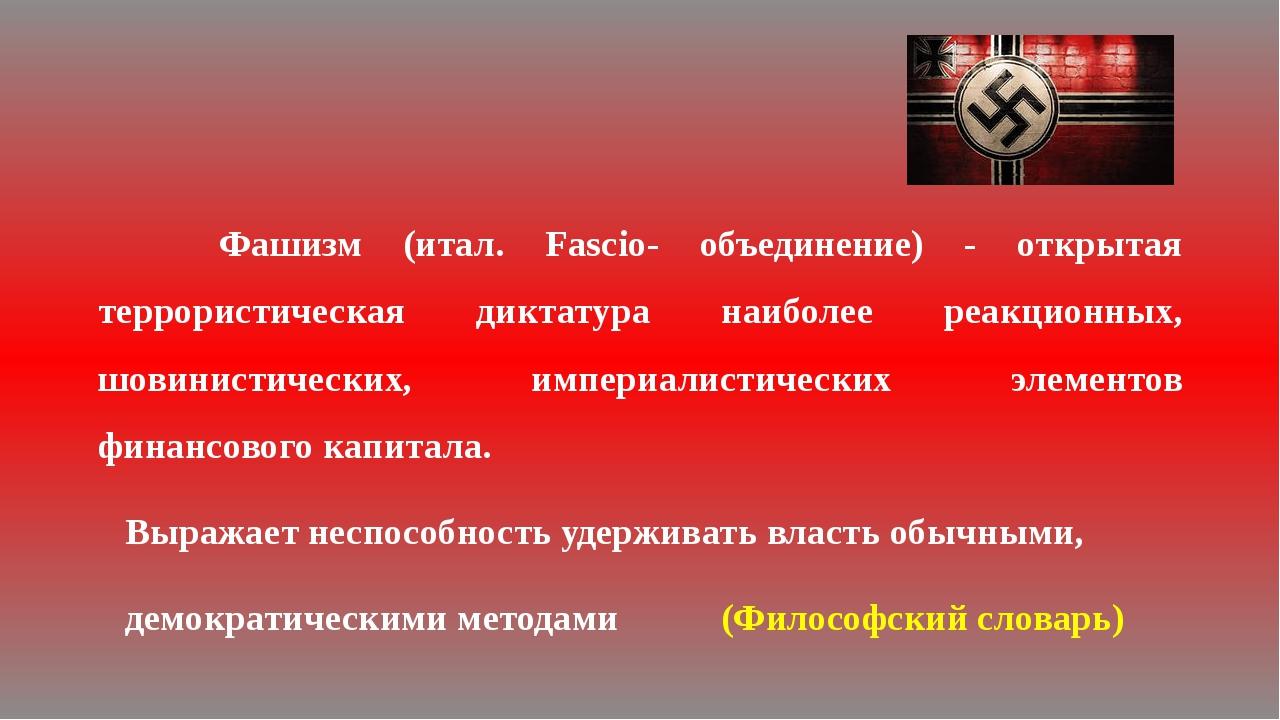 Фашизм (итал. Fascio- объединение) - открытая террористическая диктатура наи...