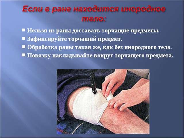 Нельзя из раны доставать торчащие предметы. Зафиксируйте торчащий предмет. Об...