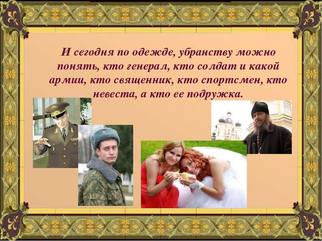 И сегодня по одежде, убранству можно понять, кто генерал, кто солдат и какой...