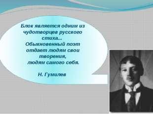 Блок является одним из чудотворцев русского стиха... Обыкновенный поэт отдает
