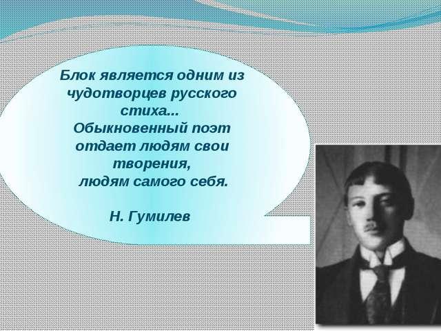 Блок является одним из чудотворцев русского стиха... Обыкновенный поэт отдает...