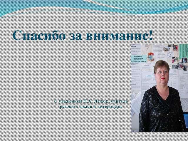 Спасибо за внимание! С уважением Н.А. Лелюк, учитель русского языка и литерат...