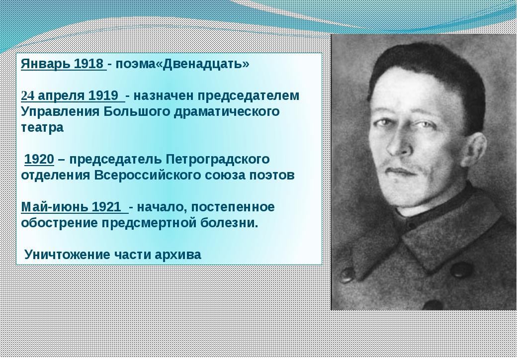 Январь 1918 - поэма«Двенадцать» 24 апреля 1919 - назначен председателем Управ...