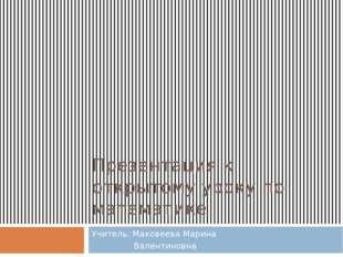Презентация к открытому уроку по математике Учитель: Маковеева Марина Валенти