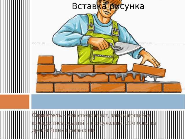Строитель–этоспециалист, занимающийся возведением зданий исооружений.Это...