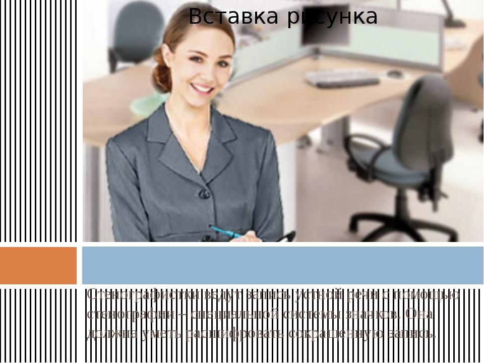 Стенографистки ведут запись устной речи с помощью стенографии – специальной с...