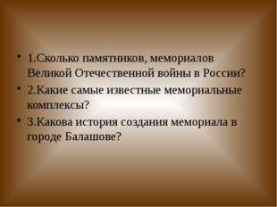 1.Сколько памятников, мемориалов Великой Отечественной войны в России? 2.Как