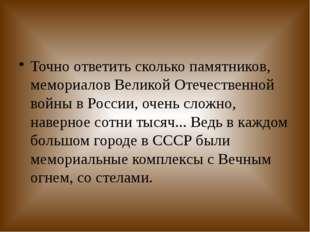 Точно ответитьсколько памятников, мемориалов Великой Отечественной войны в